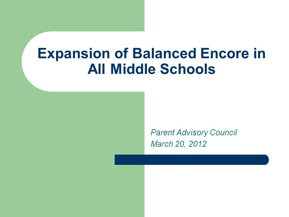 Expansion of Balanced Encore in All Middle Schools Parent Advisory Council March 20, 2012