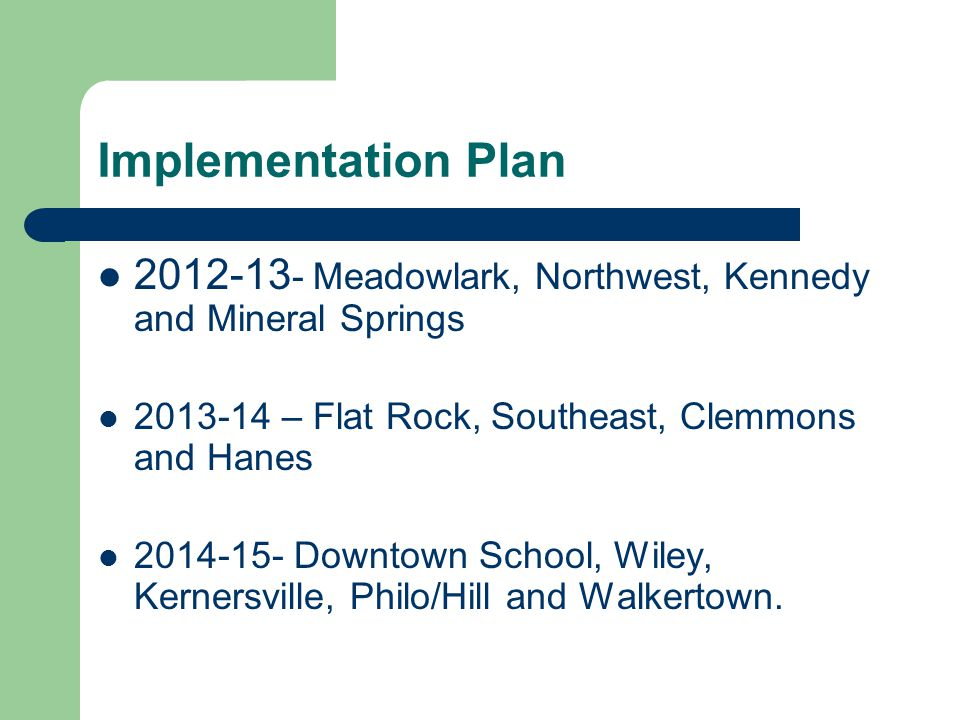 Implementation Plan 2012-13 - Meadowlark, Northwest, Kennedy and Mineral Springs 2013-14 – Flat Rock, Southeast, Clemmons and Hanes 2014-15- Downtown