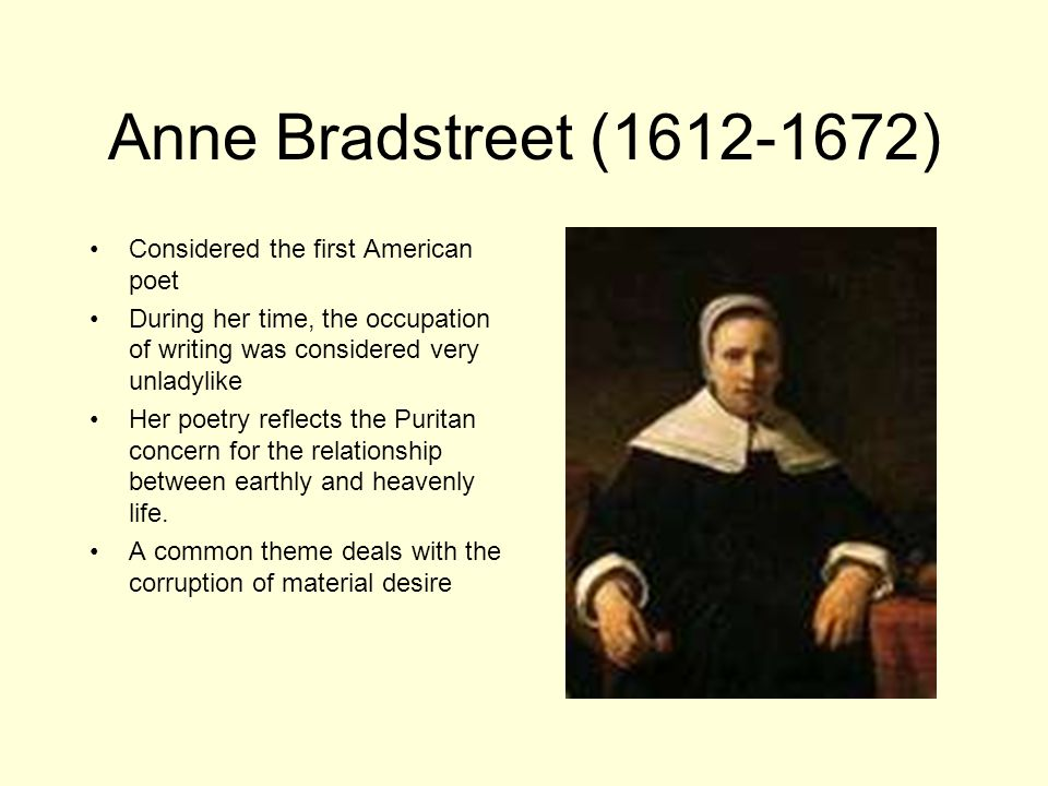 Anne Bradstreet (1612-1672) Considered the first American poet During her time, the occupation of writing was considered very unladylike Her poetry reflects the Puritan concern for the relationship between earthly and heavenly life.
