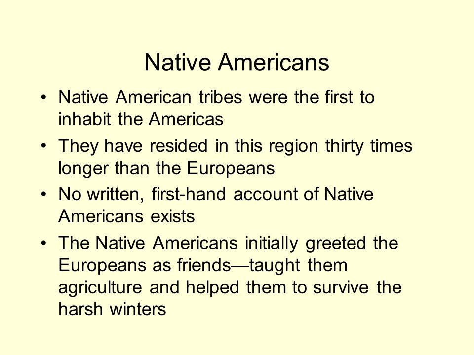 Native Americans Native American tribes were the first to inhabit the Americas They have resided in this region thirty times longer than the Europeans No written, first-hand account of Native Americans exists The Native Americans initially greeted the Europeans as friends—taught them agriculture and helped them to survive the harsh winters