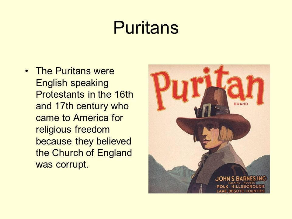 Puritans The Puritans were English speaking Protestants in the 16th and 17th century who came to America for religious freedom because they believed the Church of England was corrupt.