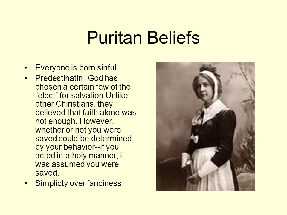 Puritan Beliefs Everyone is born sinful Predestinatin--God has chosen a certain few of the elect for salvation.Unlike other Chiristians, they believed that faith alone was not enough.