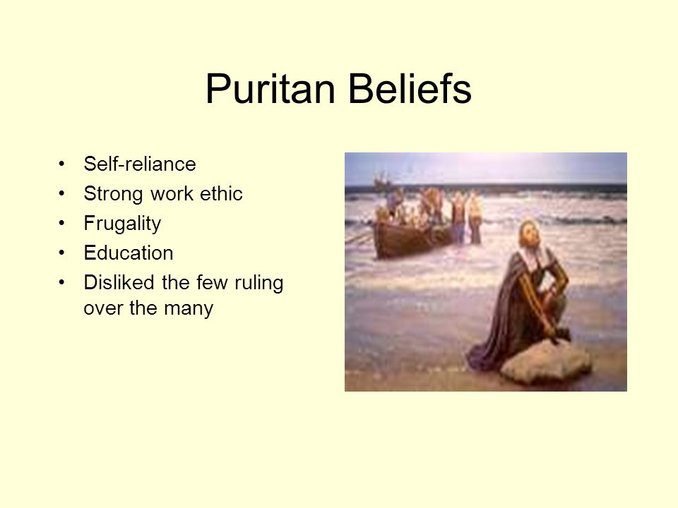 Puritan Beliefs Self-reliance Strong work ethic Frugality Education Disliked the few ruling over the many