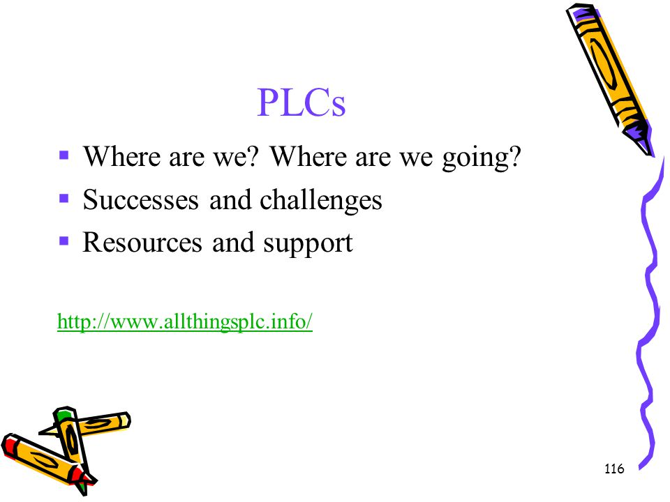 116 PLCs  Where are we? Where are we going?  Successes and challenges  Resources and support http://www.allthingsplc.info/