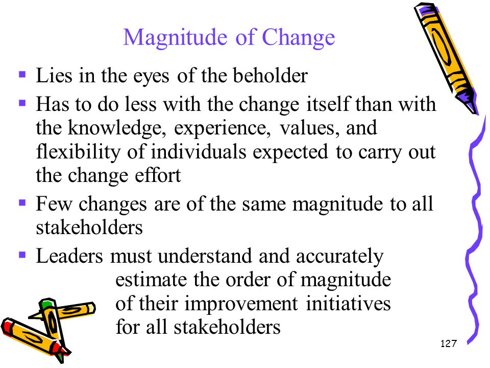 127 Magnitude of Change  Lies in the eyes of the beholder  Has to do less with the change itself than with the knowledge, experience, values, and fl