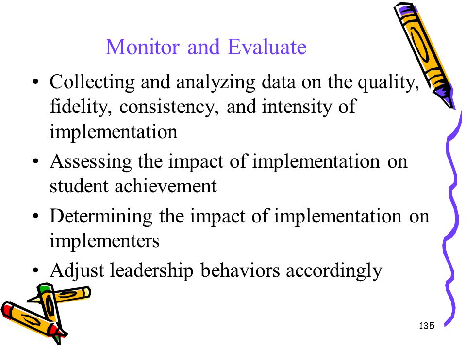 135 Monitor and Evaluate Collecting and analyzing data on the quality, fidelity, consistency, and intensity of implementation Assessing the impact of