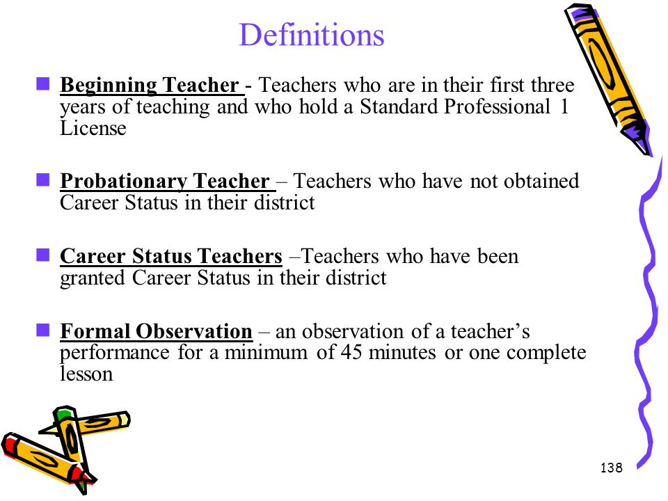 138 Definitions Beginning Teacher - Teachers who are in their first three years of teaching and who hold a Standard Professional 1 License Probationar