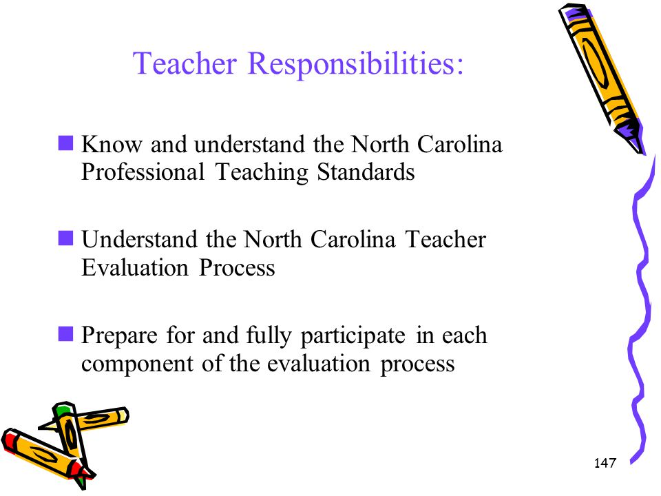 147 Teacher Responsibilities: Know and understand the North Carolina Professional Teaching Standards Understand the North Carolina Teacher Evaluation