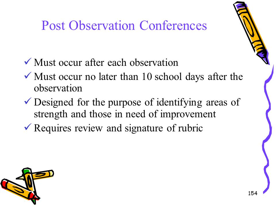 154 Post Observation Conferences Must occur after each observation Must occur no later than 10 school days after the observation Designed for the purp