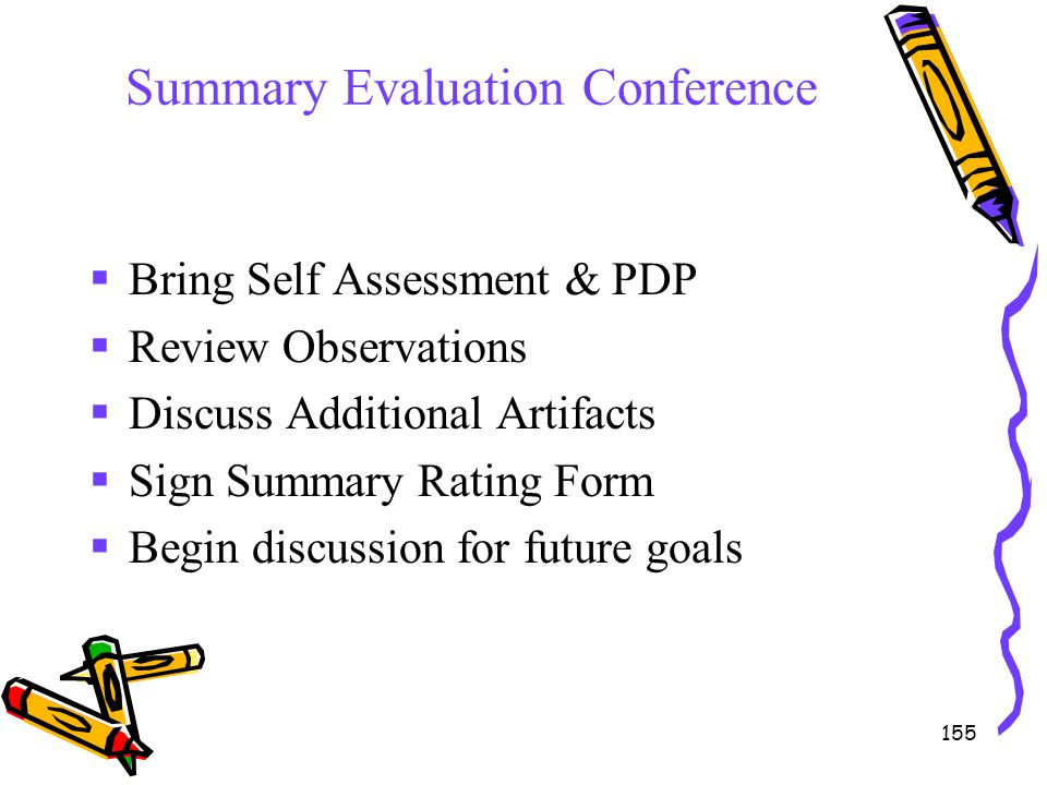 155 Summary Evaluation Conference  Bring Self Assessment & PDP  Review Observations  Discuss Additional Artifacts  Sign Summary Rating Form  Begi