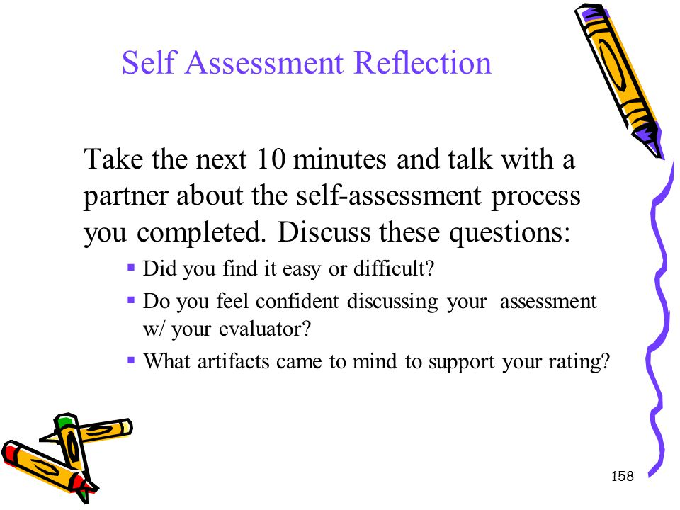 158 Self Assessment Reflection Take the next 10 minutes and talk with a partner about the self-assessment process you completed. Discuss these questio
