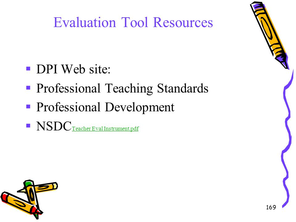 169 Evaluation Tool Resources  DPI Web site:  Professional Teaching Standards  Professional Development  NSDC Teacher Eval Instrument.pdf Teacher