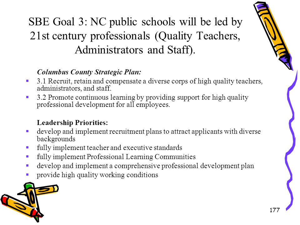 177 SBE Goal 3: NC public schools will be led by 21st century professionals (Quality Teachers, Administrators and Staff). Columbus County Strategic Pl