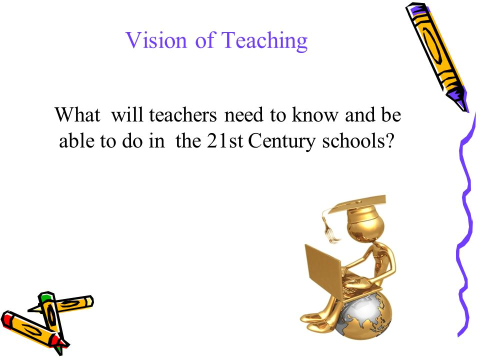 29 Vision of Teaching What will teachers need to know and be able to do in the 21st Century schools?