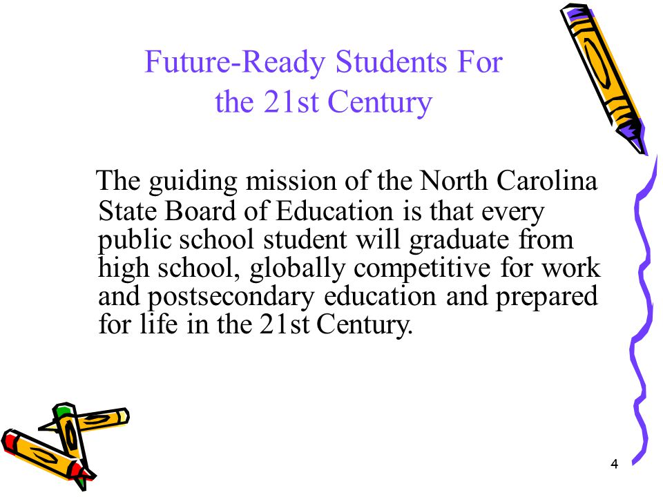 4 Future-Ready Students For the 21st Century The guiding mission of the North Carolina State Board of Education is that every public school student wi