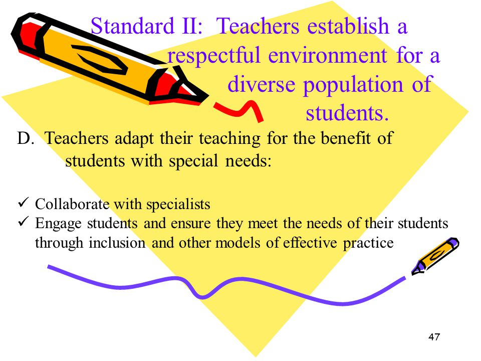 47 Standard II: Teachers establish a respectful environment for a diverse population of students. D. Teachers adapt their teaching for the benefit of