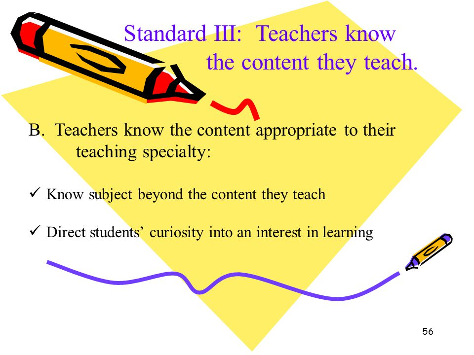 56 Standard III: Teachers know the content they teach. B. Teachers know the content appropriate to their teaching specialty: Know subject beyond the c