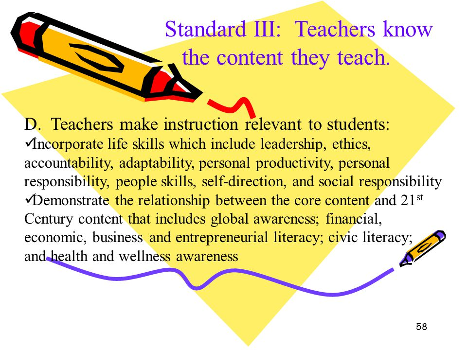58 Standard III: Teachers know the content they teach. D. Teachers make instruction relevant to students: Incorporate life skills which include leader