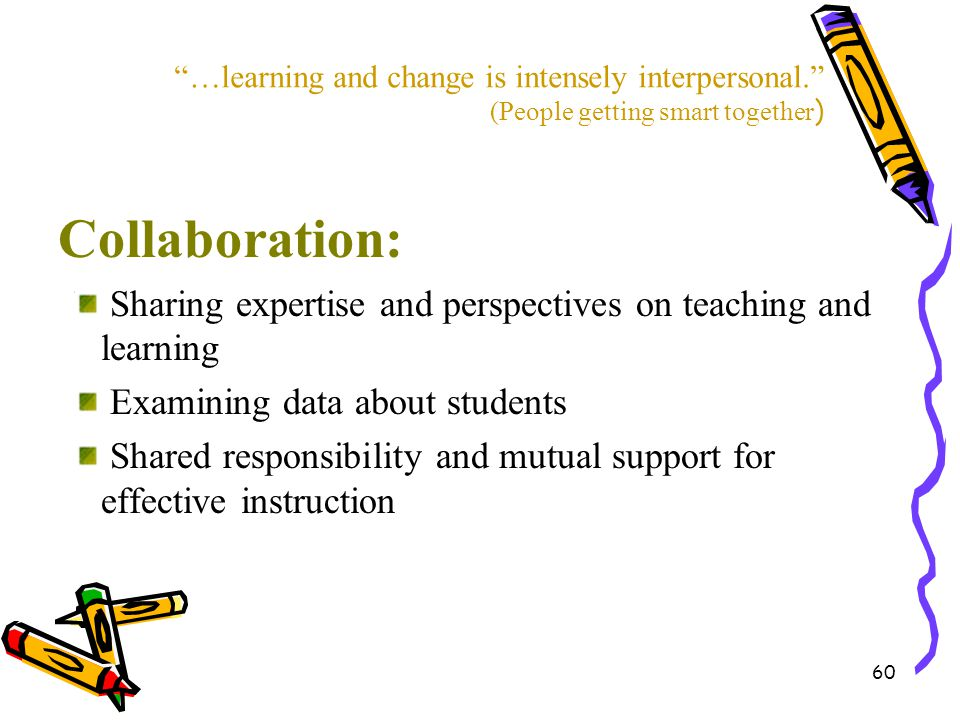 "60 ""…learning and change is intensely interpersonal."" (People getting smart together ) Collaboration: Sharing expertise and perspectives on teaching a"