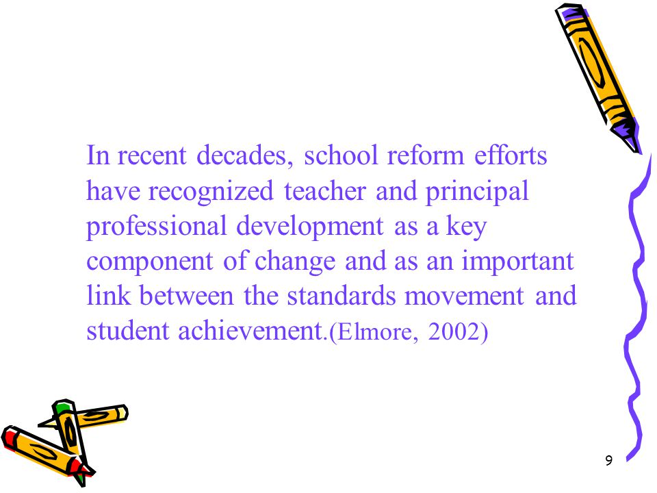 9 In recent decades, school reform efforts have recognized teacher and principal professional development as a key component of change and as an impor