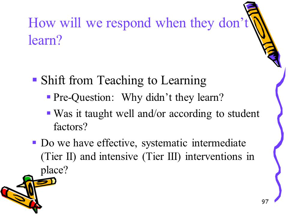 97 How will we respond when they don't learn?  Shift from Teaching to Learning  Pre-Question: Why didn't they learn?  Was it taught well and/or acc