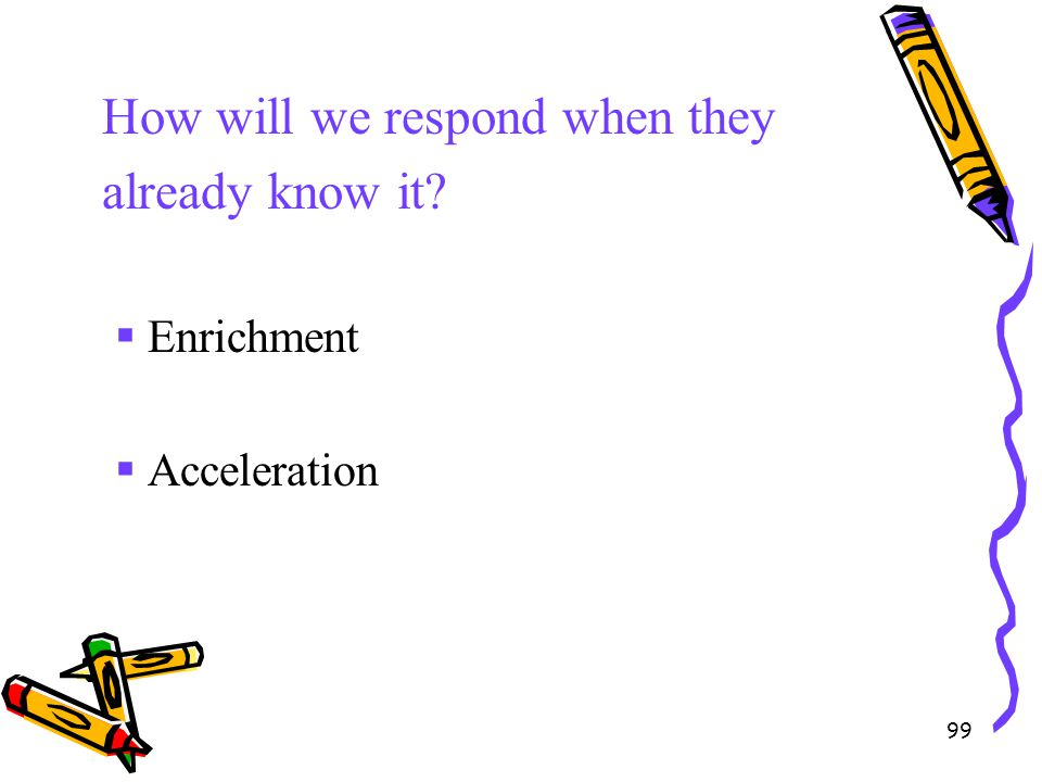 99 How will we respond when they already know it?  Enrichment  Acceleration