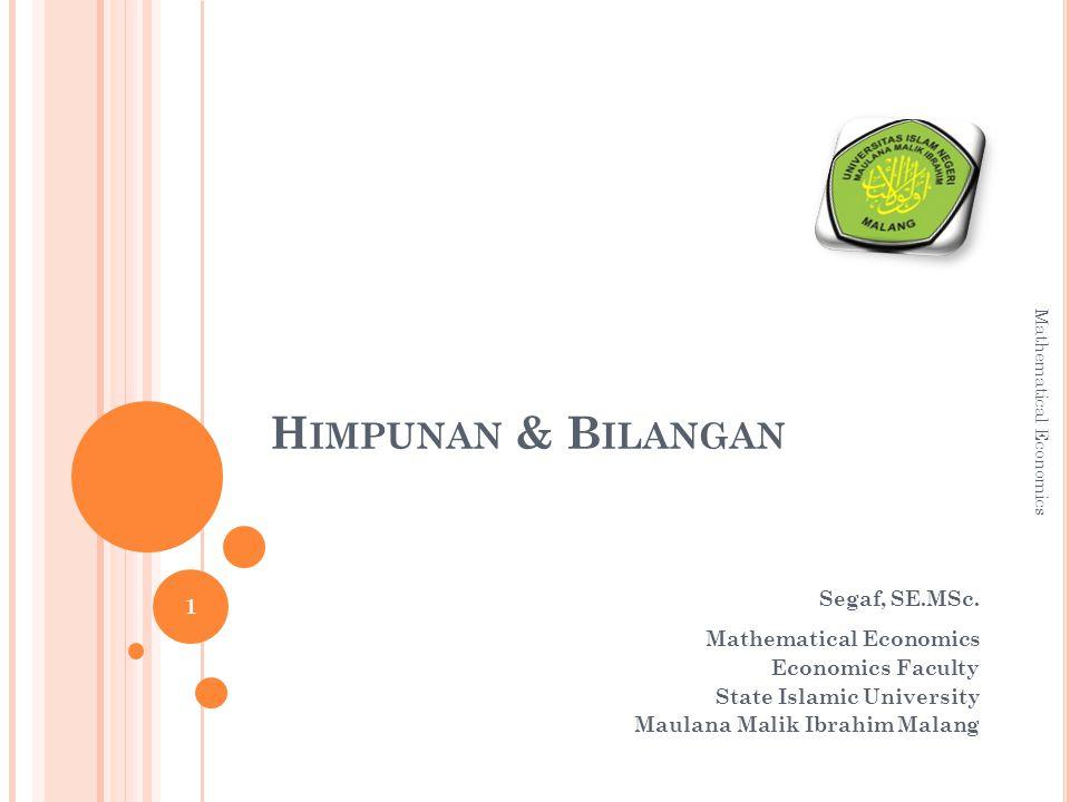 H IMPUNAN & B ILANGAN Segaf, SE.MSc. Mathematical Economics Economics Faculty State Islamic University Maulana Malik Ibrahim Malang 1 Mathematical Eco