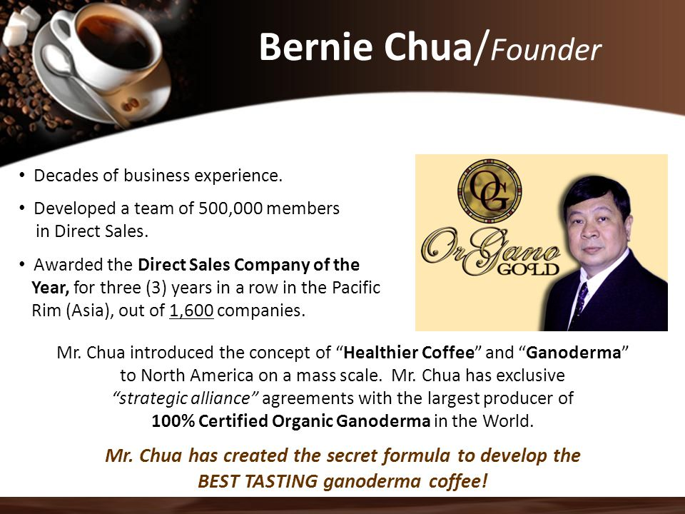 """Bernie Chua/ Founder Mr. Chua introduced the concept of """"Healthier Coffee"""" and """"Ganoderma"""" to North America on a mass scale. Mr. Chua has exclusive """"s"""