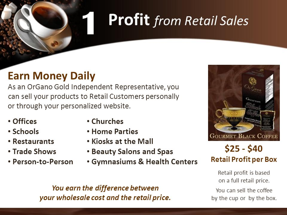 Profit from Retail Sales Earn Money Daily As an OrGano Gold Independent Representative, you can sell your products to Retail Customers personally or through your personalized website.