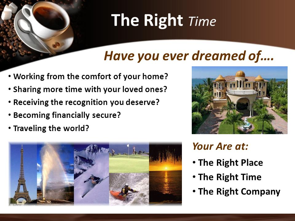 The Right Time Have you ever dreamed of….Working from the comfort of your home.