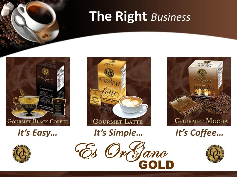 The Right Business It's Easy…It's Coffee…It's Simple… Es OrGano GOLD