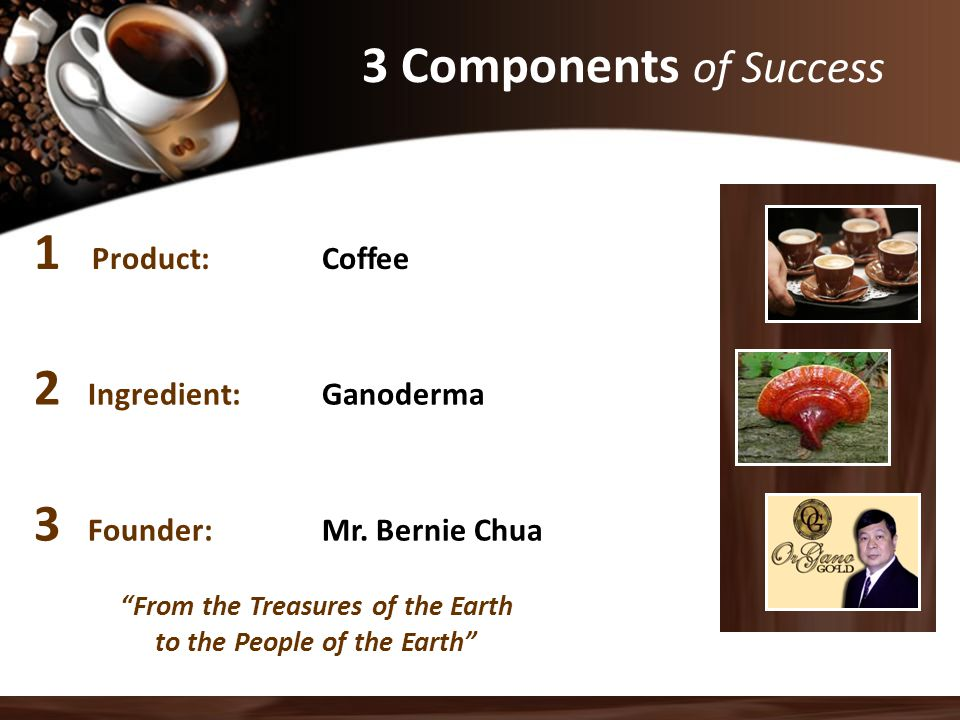 """1 Product:Coffee 2 Ingredient:Ganoderma 3 Founder:Mr. Bernie Chua 3 Components of Success """"From the Treasures of the Earth to the People of the Earth"""""""