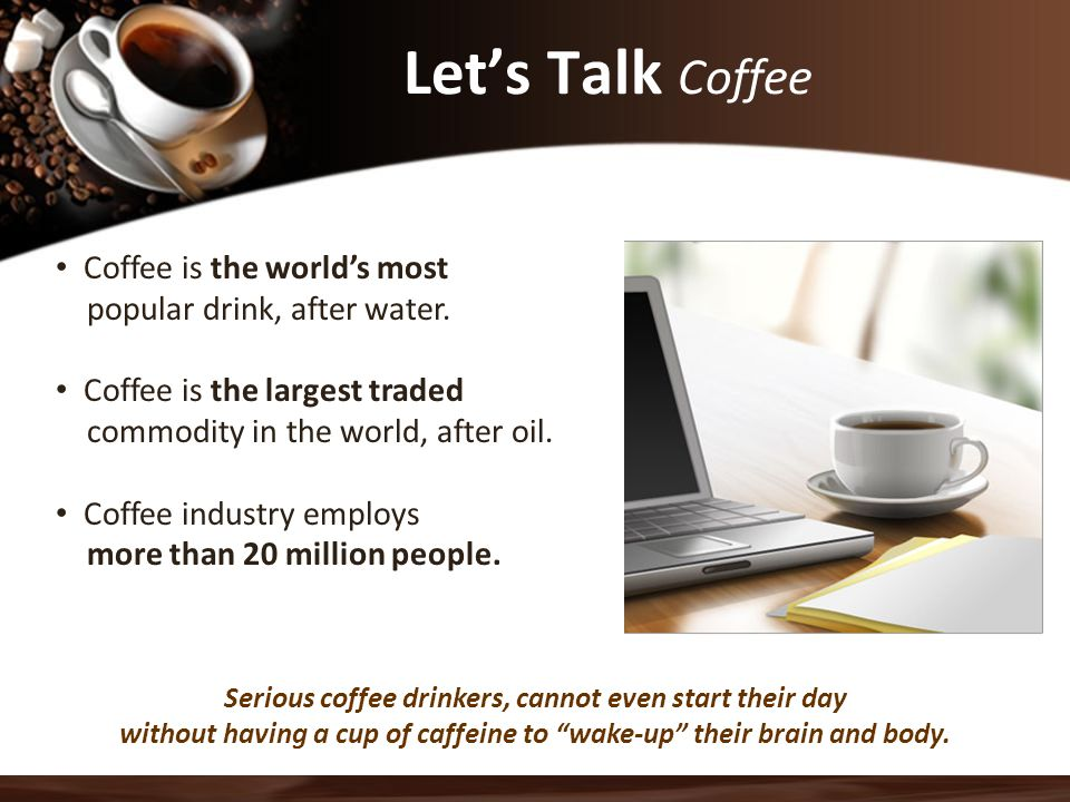 Let's Talk Coffee Serious coffee drinkers, cannot even start their day without having a cup of caffeine to wake-up their brain and body.