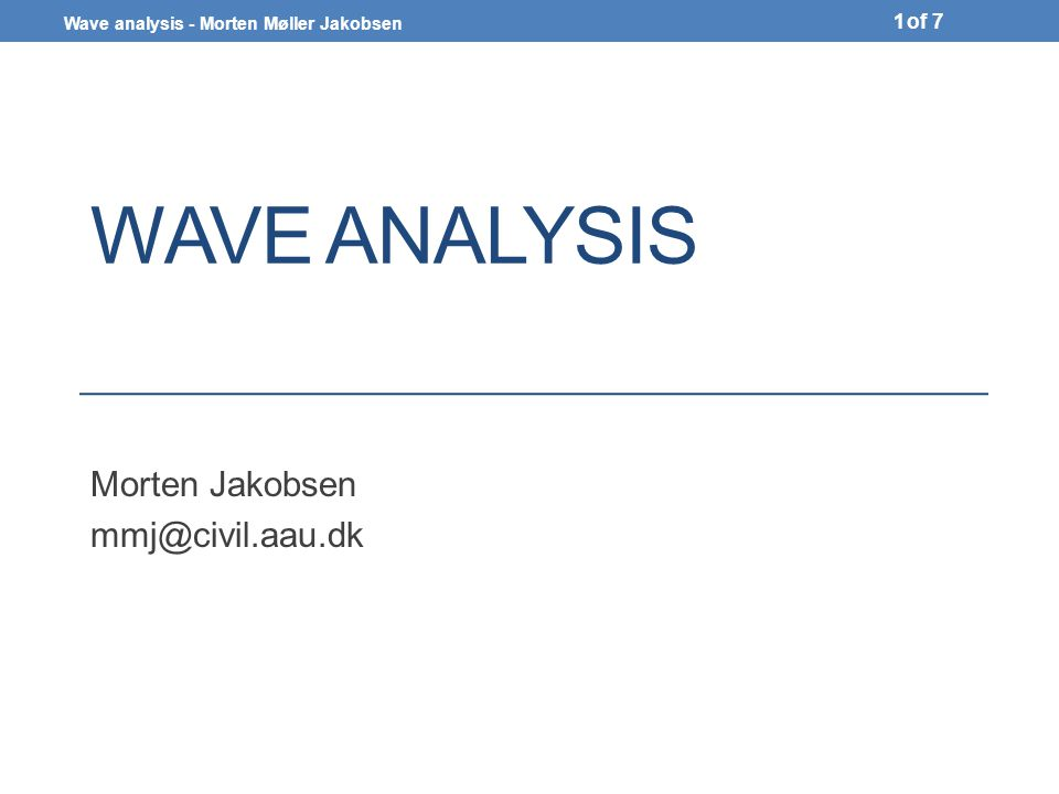 Wave analysis - Morten Møller Jakobsen of 7 WAVE ANALYSIS Morten Jakobsen 1