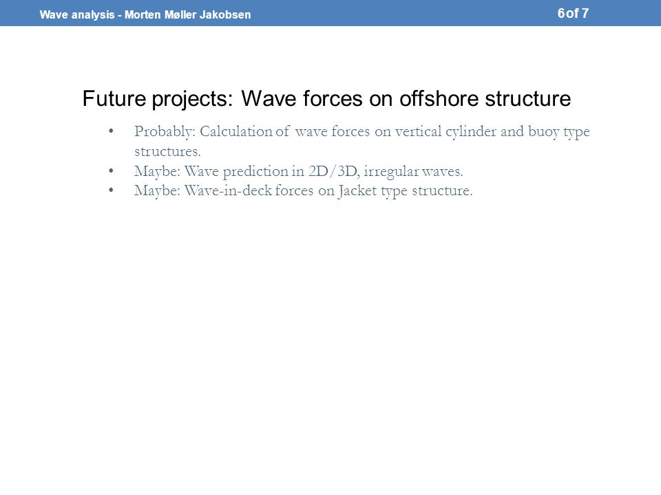 Wave analysis - Morten Møller Jakobsen of 7 Future projects: Wave forces on offshore structure 6 Probably: Calculation of wave forces on vertical cylinder and buoy type structures.
