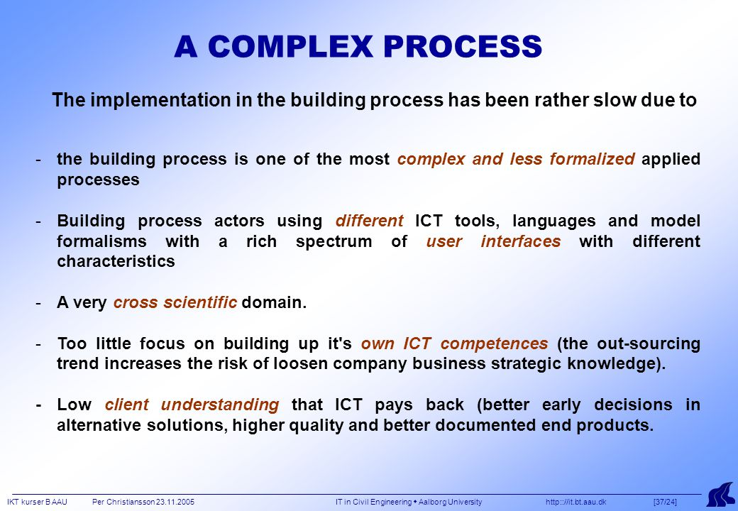 IKT kurser B AAU Per Christiansson 23.11.2005 IT in Civil Engineering  Aalborg University http:://it.bt.aau.dk [37/24] A COMPLEX PROCESS -the building process is one of the most complex and less formalized applied processes -Building process actors using different ICT tools, languages and model formalisms with a rich spectrum of user interfaces with different characteristics -A very cross scientific domain.
