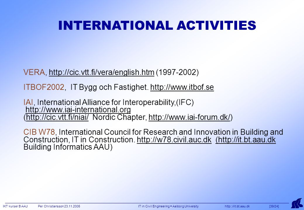 IKT kurser B AAU Per Christiansson 23.11.2005 IT in Civil Engineering  Aalborg University http:://it.bt.aau.dk [39/24] VERA, http://cic.vtt.fi/vera/english.htm (1997-2002) ITBOF2002, IT Bygg och Fastighet.