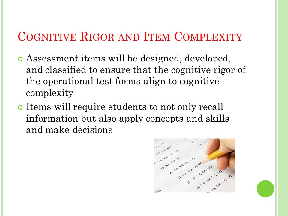 C OGNITIVE R IGOR AND I TEM C OMPLEXITY Assessment items will be designed, developed, and classified to ensure that the cognitive rigor of the operational test forms align to cognitive complexity Items will require students to not only recall information but also apply concepts and skills and make decisions