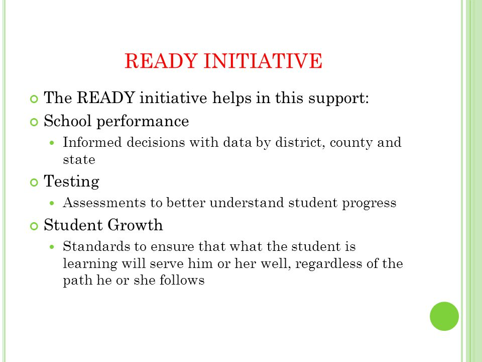 READY INITIATIVE The READY initiative helps in this support: School performance Informed decisions with data by district, county and state Testing Assessments to better understand student progress Student Growth Standards to ensure that what the student is learning will serve him or her well, regardless of the path he or she follows