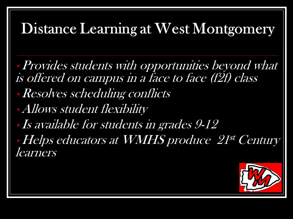 Distance Learning at West Montgomery Provides students with opportunities beyond what is offered on campus in a face to face (f2f) class Resolves sche
