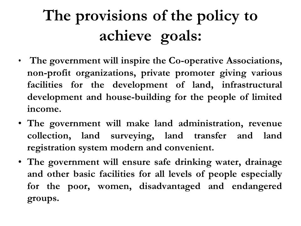 The provisions of the policy to achieve goals: The government will inspire the Co-operative Associations, non-profit organizations, private promoter giving various facilities for the development of land, infrastructural development and house-building for the people of limited income.