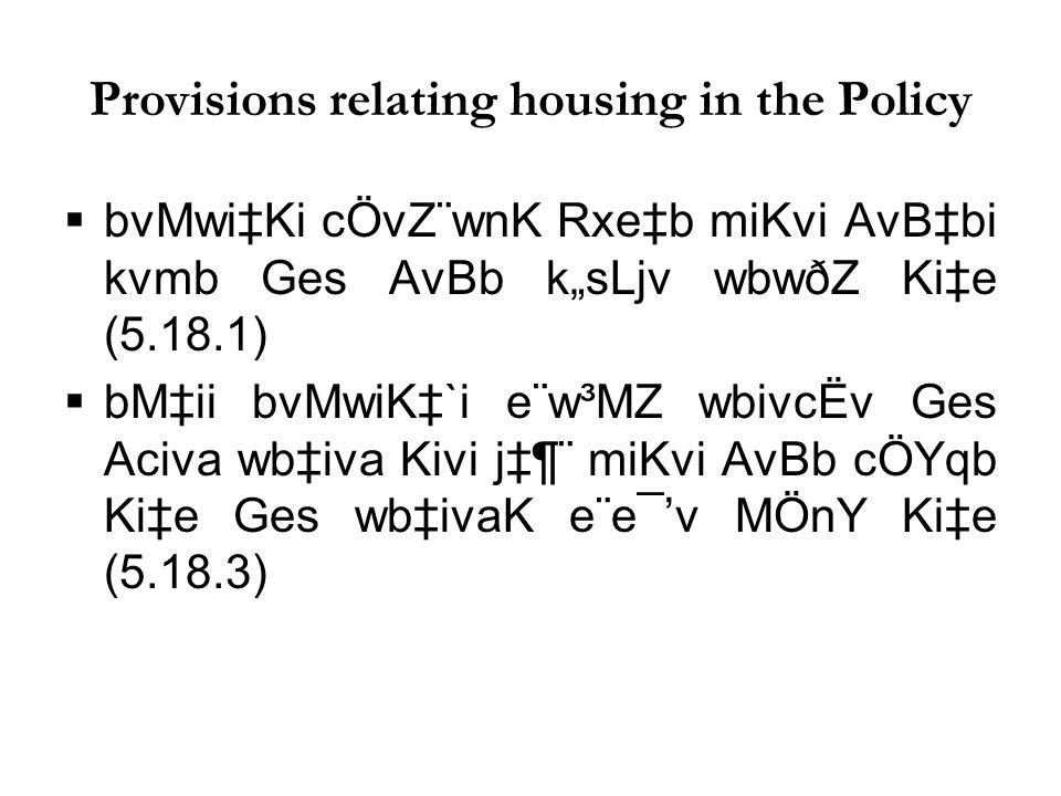"""Provisions relating housing in the Policy  bvMwi‡Ki cÖvZ¨wnK Rxe‡b miKvi AvB‡bi kvmb Ges AvBb k""""sLjv wbwðZ Ki‡e (5.18.1)  bM‡ii bvMwiK‡`i e¨w³MZ wbivcËv Ges Aciva wb‡iva Kivi j‡¶¨ miKvi AvBb cÖYqb Ki‡e Ges wb‡ivaK e¨e¯'v MÖnY Ki‡e (5.18.3)"""