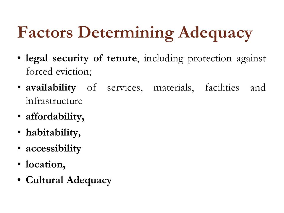 Factors Determining Adequacy legal security of tenure, including protection against forced eviction; availability of services, materials, facilities and infrastructure affordability, habitability, accessibility location, Cultural Adequacy