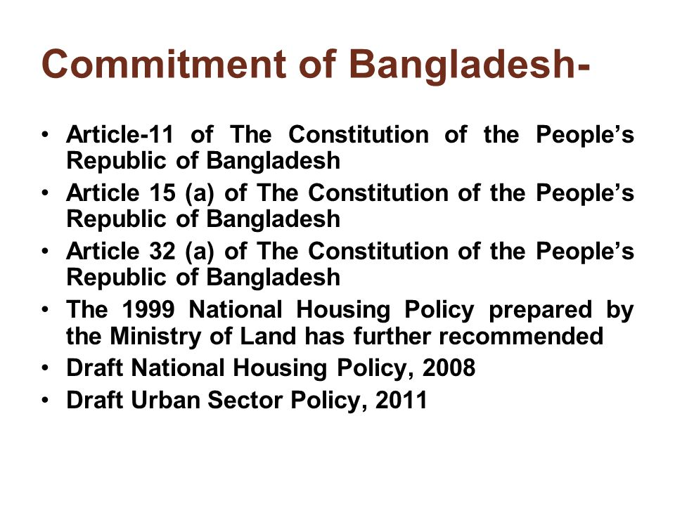 Commitment of Bangladesh- Article-11 of The Constitution of the People's Republic of Bangladesh Article 15 (a) of The Constitution of the People's Republic of Bangladesh Article 32 (a) of The Constitution of the People's Republic of Bangladesh The 1999 National Housing Policy prepared by the Ministry of Land has further recommended Draft National Housing Policy, 2008 Draft Urban Sector Policy, 2011