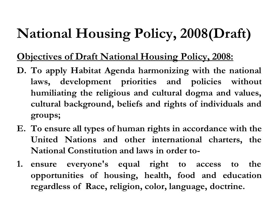 National Housing Policy, 2008(Draft) Objectives of Draft National Housing Policy, 2008: D.To apply Habitat Agenda harmonizing with the national laws, development priorities and policies without humiliating the religious and cultural dogma and values, cultural background, beliefs and rights of individuals and groups; E.To ensure ‍ all types of human rights in accordance with the United Nations and other international charters, the National Constitution and laws in order to- 1.ensure everyone s equal right to access to the opportunities of housing, health, food and education regardless of Race, religion, color, language, doctrine.