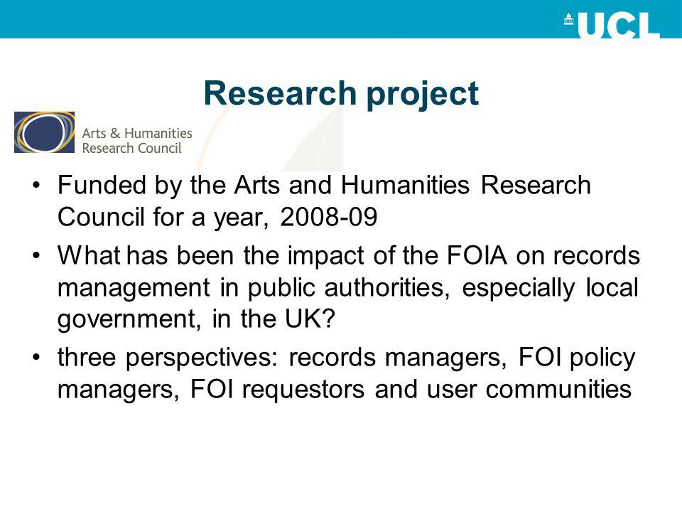 Research project Funded by the Arts and Humanities Research Council for a year, 2008-09 What has been the impact of the FOIA on records management in public authorities, especially local government, in the UK.