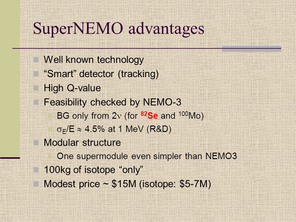 SuperNEMO advantages Well known technology Smart detector (tracking) High Q-value Feasibility checked by NEMO-3 BG only from 2 (for 82 Se and 100 Mo)  E /E  4.5% at 1 MeV (R&D) Modular structure One supermodule even simpler than NEMO3 100kg of isotope only Modest price ~ $15M (isotope: $5-7M)