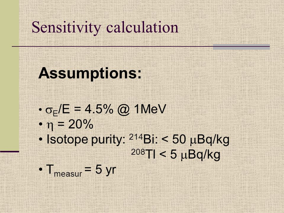 Sensitivity calculation Assumptions:  E /E = 4.5% @ 1MeV  = 20% Isotope purity: 214 Bi: < 50  Bq/kg 208 Tl < 5  Bq/kg T measur = 5 yr