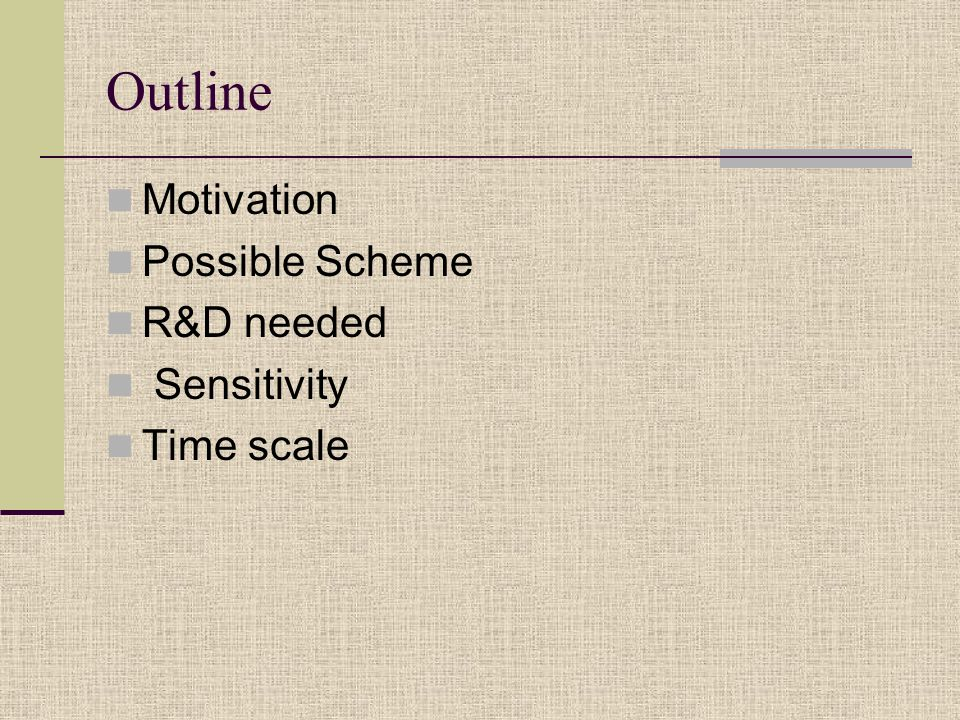 Outline Motivation Possible Scheme R&D needed Sensitivity Time scale