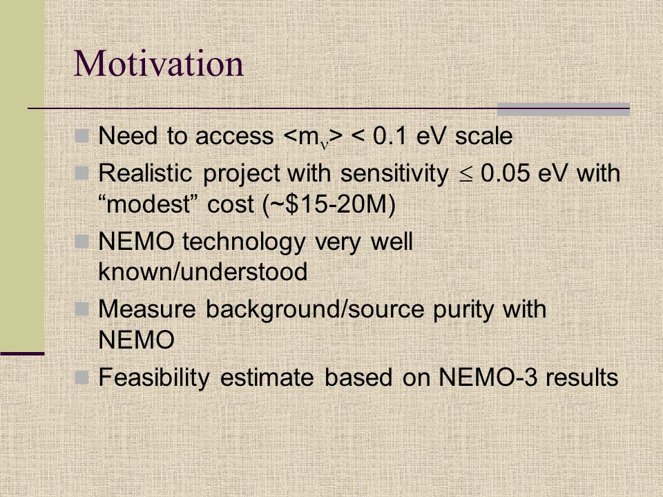 Motivation Need to access < 0.1 eV scale Realistic project with sensitivity  0.05 eV with modest cost (~$15-20M) NEMO technology very well known/understood Measure background/source purity with NEMO Feasibility estimate based on NEMO-3 results